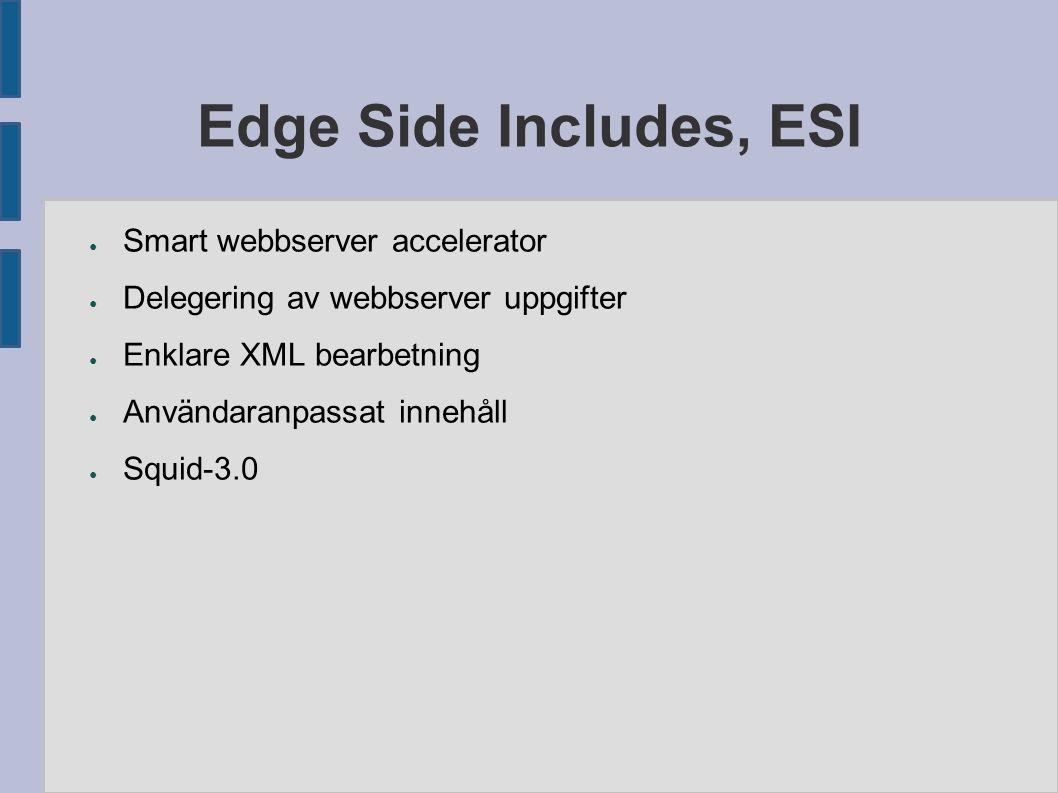Edge Side Includes, ESI ● Smart webbserver accelerator ● Delegering av webbserver uppgifter ● Enklare XML bearbetning ● Användaranpassat innehåll ● Squid-3.0