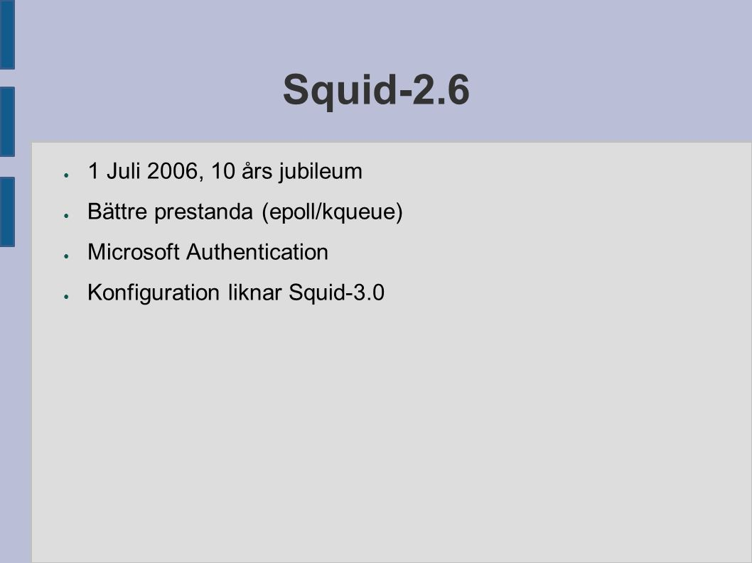 Squid-2.6 ● 1 Juli 2006, 10 års jubileum ● Bättre prestanda (epoll/kqueue) ● Microsoft Authentication ● Konfiguration liknar Squid-3.0