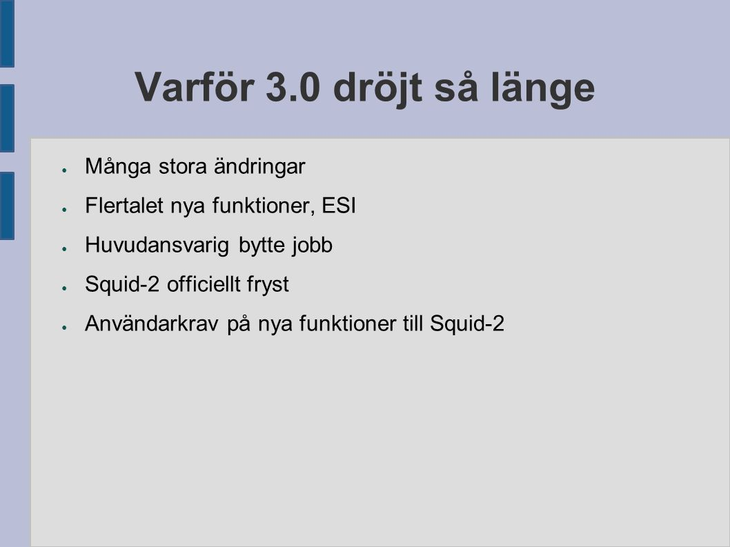 Varför 3.0 dröjt så länge ● Många stora ändringar ● Flertalet nya funktioner, ESI ● Huvudansvarig bytte jobb ● Squid-2 officiellt fryst ● Användarkrav på nya funktioner till Squid-2