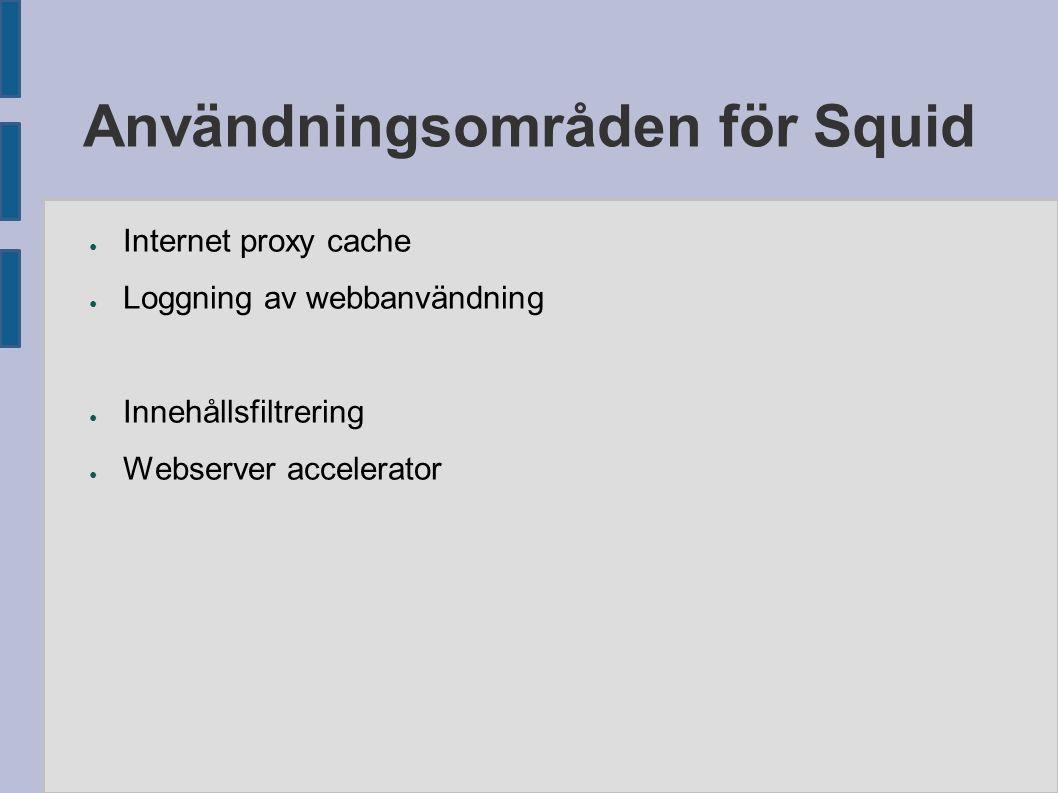 Användningsområden för Squid ● Internet proxy cache ● Loggning av webbanvändning ● Innehållsfiltrering ● Webserver accelerator