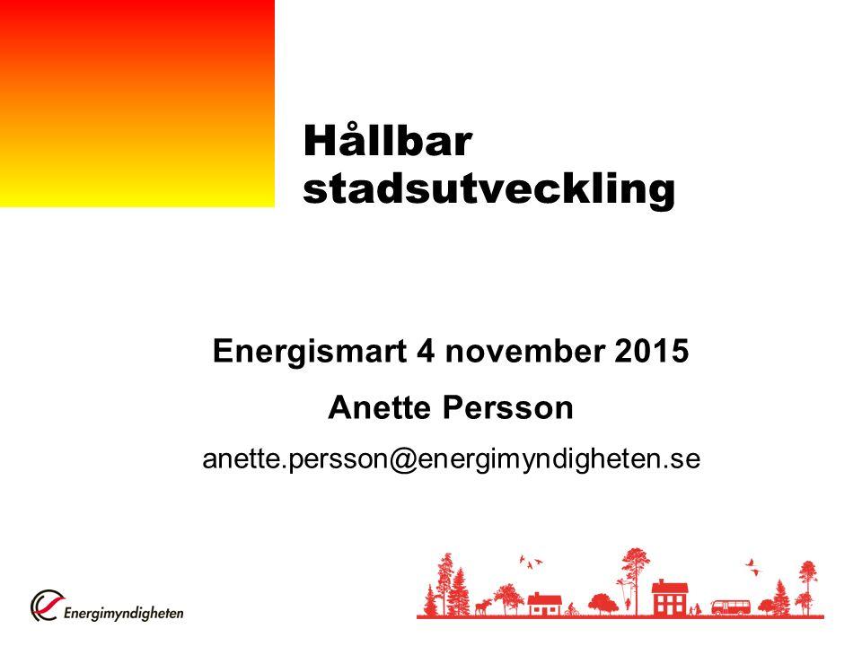 Hållbar stadsutveckling Energismart 4 november 2015 Anette Persson anette.persson@energimyndigheten.se