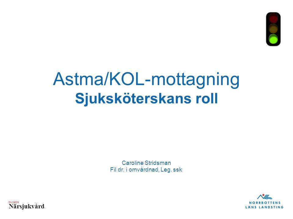 DIVISION Närsjukvård Astma/KOL-mottagning Sjuksköterskans roll Caroline Stridsman Fil dr.