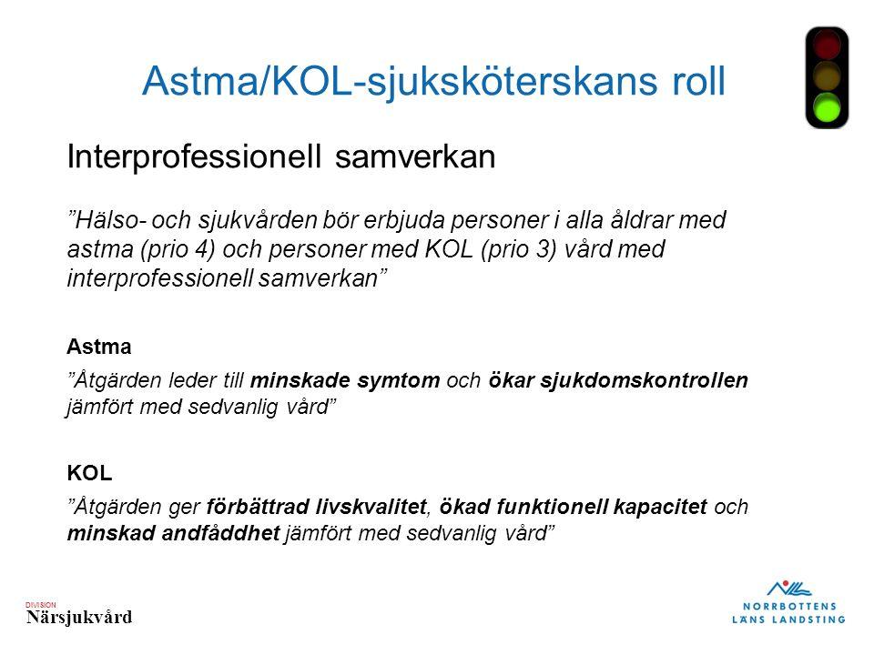DIVISION Närsjukvård Astma/KOL-sjuksköterskans roll Interprofessionell samverkan Hälso- och sjukvården bör erbjuda personer i alla åldrar med astma (prio 4) och personer med KOL (prio 3) vård med interprofessionell samverkan Astma Åtgärden leder till minskade symtom och ökar sjukdomskontrollen jämfört med sedvanlig vård KOL Åtgärden ger förbättrad livskvalitet, ökad funktionell kapacitet och minskad andfåddhet jämfört med sedvanlig vård