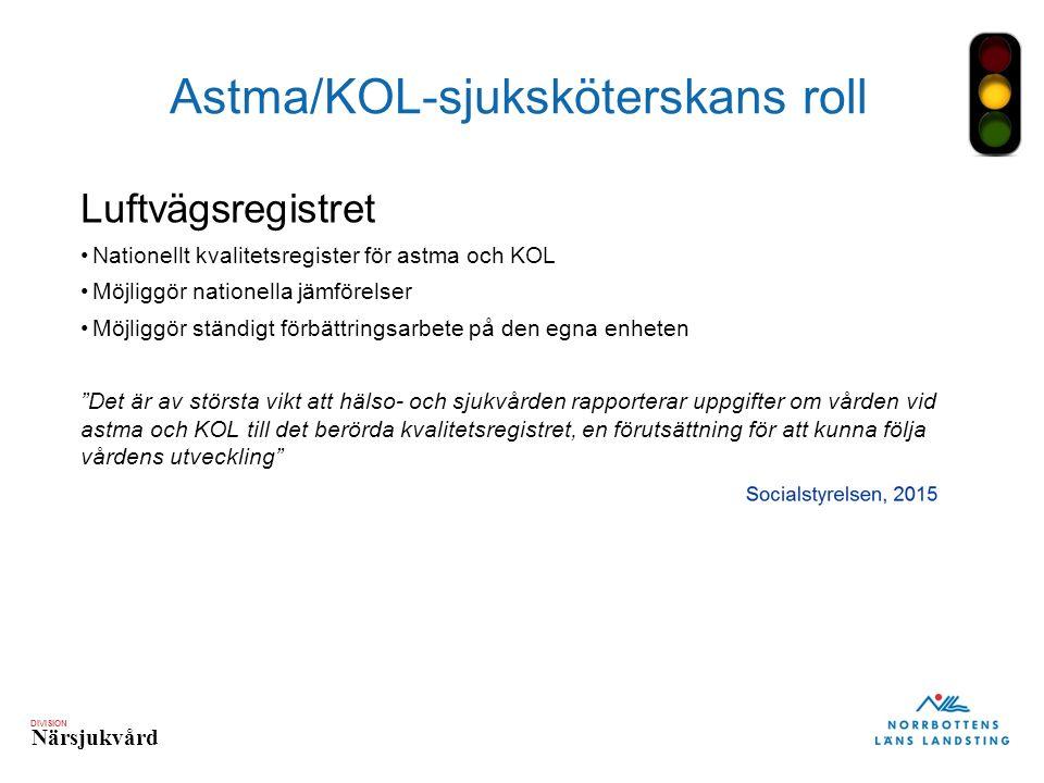 DIVISION Närsjukvård Astma/KOL-sjuksköterskans roll Luftvägsregistret Nationellt kvalitetsregister för astma och KOL Möjliggör nationella jämförelser Möjliggör ständigt förbättringsarbete på den egna enheten Det är av största vikt att hälso- och sjukvården rapporterar uppgifter om vården vid astma och KOL till det berörda kvalitetsregistret, en förutsättning för att kunna följa vårdens utveckling