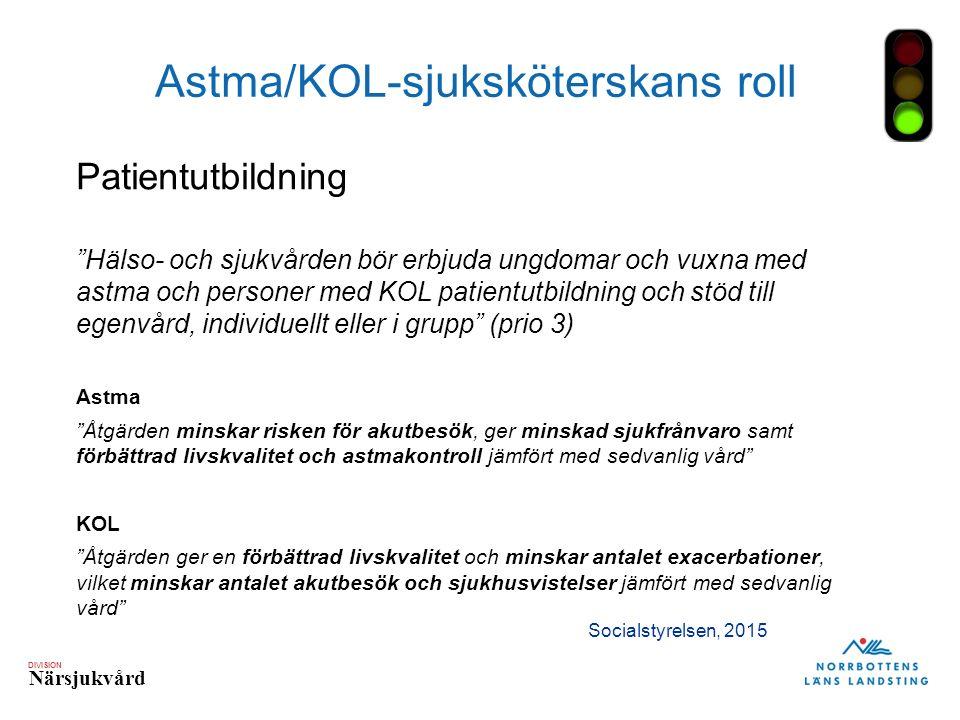DIVISION Närsjukvård Astma/KOL-sjuksköterskans roll Patientutbildning Hälso- och sjukvården bör erbjuda ungdomar och vuxna med astma och personer med KOL patientutbildning och stöd till egenvård, individuellt eller i grupp (prio 3) Astma Åtgärden minskar risken för akutbesök, ger minskad sjukfrånvaro samt förbättrad livskvalitet och astmakontroll jämfört med sedvanlig vård KOL Åtgärden ger en förbättrad livskvalitet och minskar antalet exacerbationer, vilket minskar antalet akutbesök och sjukhusvistelser jämfört med sedvanlig vård Socialstyrelsen, 2015