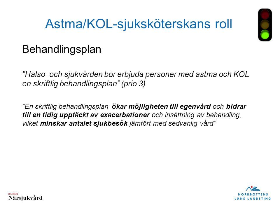 DIVISION Närsjukvård Astma/KOL-sjuksköterskans roll Behandlingsplan Hälso- och sjukvården bör erbjuda personer med astma och KOL en skriftlig behandlingsplan (prio 3) En skriftlig behandlingsplan ökar möjligheten till egenvård och bidrar till en tidig upptäckt av exacerbationer och insättning av behandling, vilket minskar antalet sjukbesök jämfört med sedvanlig vård