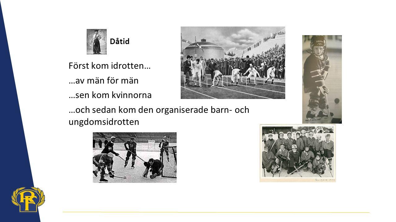 Dåtid Först kom idrotten… …av män för män …sen kom kvinnorna …och sedan kom den organiserade barn- och ungdomsidrotten