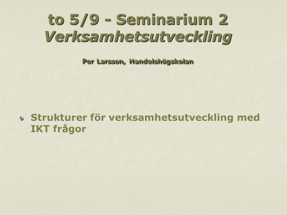 to 5/9 - Seminarium 2 Verksamhetsutveckling Per Larsson, Handelshögskolan Strukturer för verksamhetsutveckling med IKT frågor