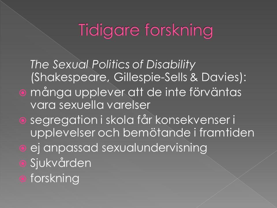 The Sexual Politics of Disability (Shakespeare, Gillespie-Sells & Davies):  många upplever att de inte förväntas vara sexuella varelser  segregation i skola får konsekvenser i upplevelser och bemötande i framtiden  ej anpassad sexualundervisning  Sjukvården  forskning