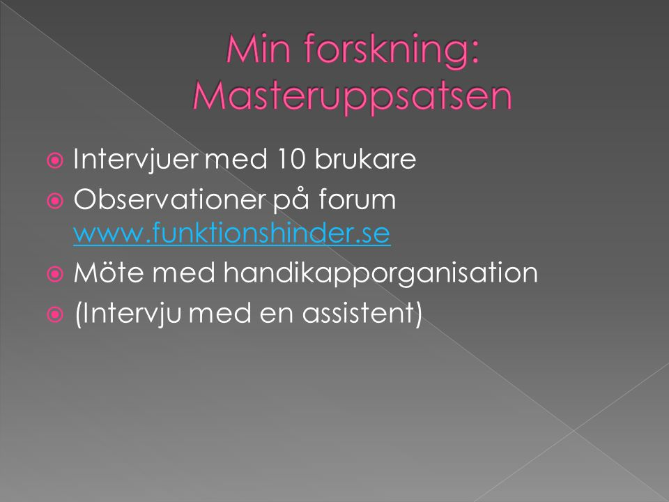  Intervjuer med 10 brukare  Observationer på forum www.funktionshinder.se www.funktionshinder.se  Möte med handikapporganisation  (Intervju med en assistent)