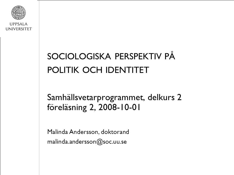 SOCIOLOGISKA PERSPEKTIV PÅ POLITIK OCH IDENTITET Samhällsvetarprogrammet, delkurs 2 föreläsning 2, 2008-10-01 Malinda Andersson, doktorand malinda.andersson@soc.uu.se