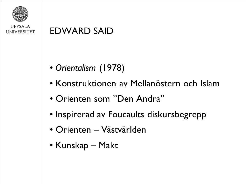 EDWARD SAID Orientalism (1978) Konstruktionen av Mellanöstern och Islam Orienten som Den Andra Inspirerad av Foucaults diskursbegrepp Orienten – Västvärlden Kunskap – Makt