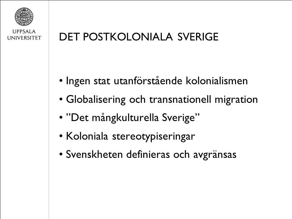 DET POSTKOLONIALA SVERIGE Ingen stat utanförstående kolonialismen Globalisering och transnationell migration Det mångkulturella Sverige Koloniala stereotypiseringar Svenskheten definieras och avgränsas