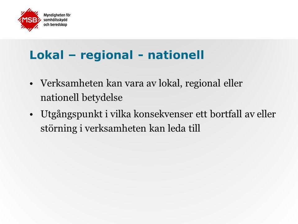 Lokal – regional - nationell Verksamheten kan vara av lokal, regional eller nationell betydelse Utgångspunkt i vilka konsekvenser ett bortfall av eller störning i verksamheten kan leda till