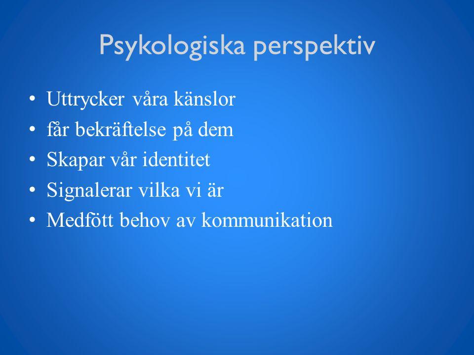 Psykologiska perspektiv Uttrycker våra känslor får bekräftelse på dem Skapar vår identitet Signalerar vilka vi är Medfött behov av kommunikation