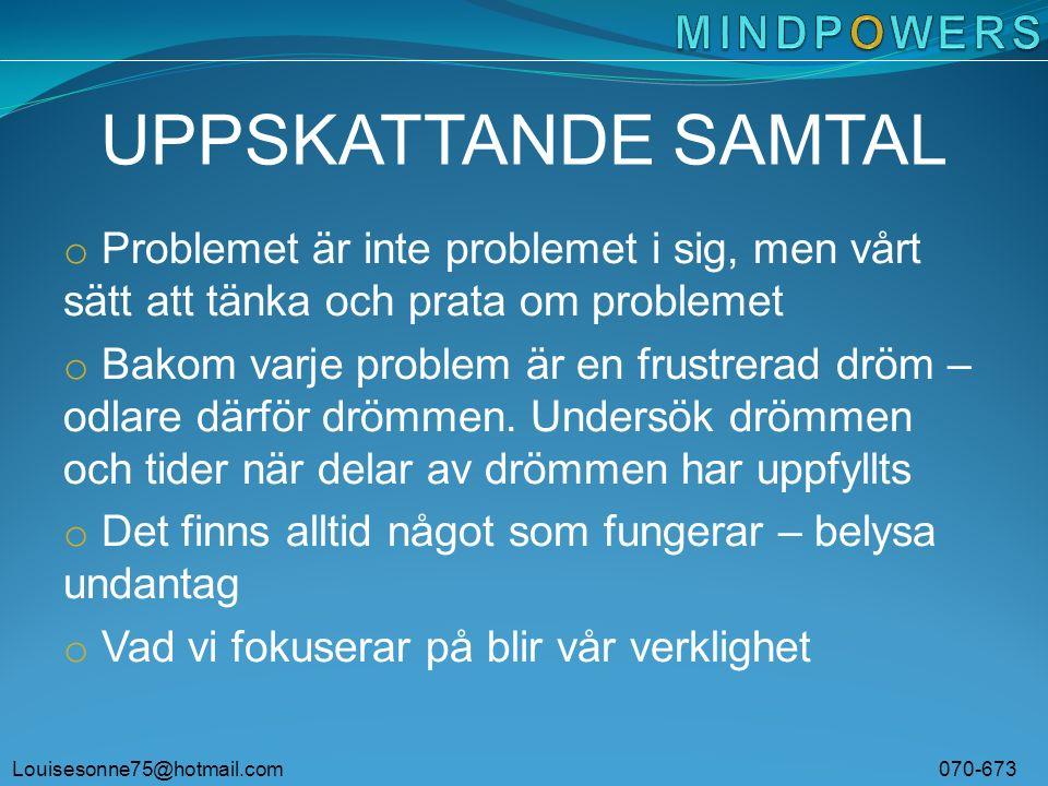 Louisesonne75@hotmail.com 070-673 63 53 UPPSKATTANDE SAMTAL o Problemet är inte problemet i sig, men vårt sätt att tänka och prata om problemet o Bakom varje problem är en frustrerad dröm – odlare därför drömmen.
