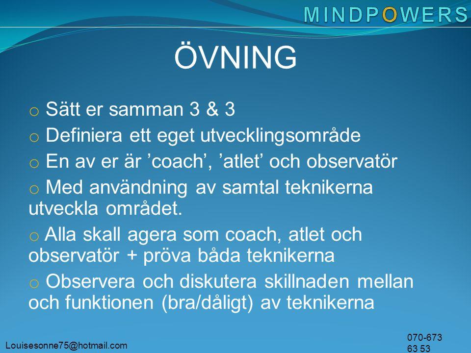 Louisesonne75@hotmail.com 070-673 63 53 ÖVNING o Sätt er samman 3 & 3 o Definiera ett eget utvecklingsområde o En av er är 'coach', 'atlet' och observatör o Med användning av samtal teknikerna utveckla området.