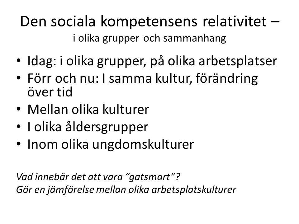 Den sociala kompetensens relativitet – i olika grupper och sammanhang Idag: i olika grupper, på olika arbetsplatser Förr och nu: I samma kultur, förän