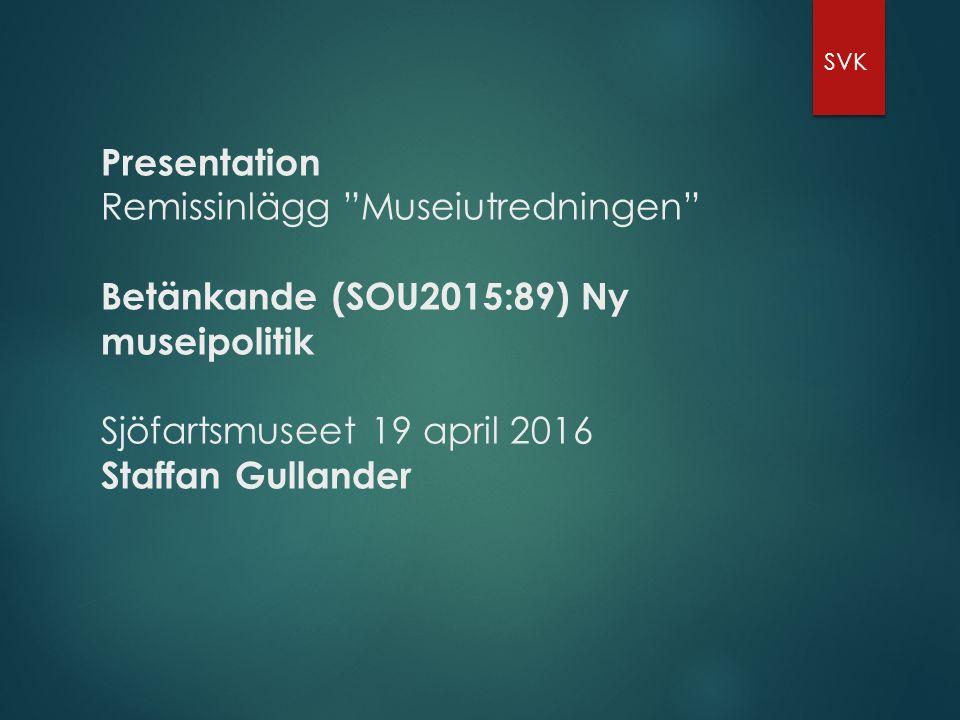 Presentation Remissinlägg Museiutredningen Betänkande (SOU2015:89) Ny museipolitik Sjöfartsmuseet 19 april 2016 Staffan Gullander SVK