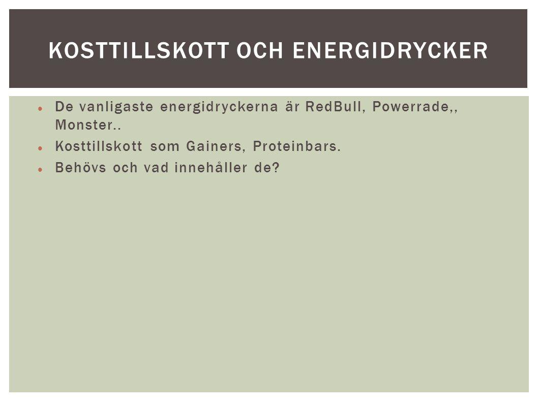 De vanligaste energidryckerna är RedBull, Powerrade,, Monster.. Kosttillskott som Gainers, Proteinbars. Behövs och vad innehåller de? KOSTTILLSKOTT OC