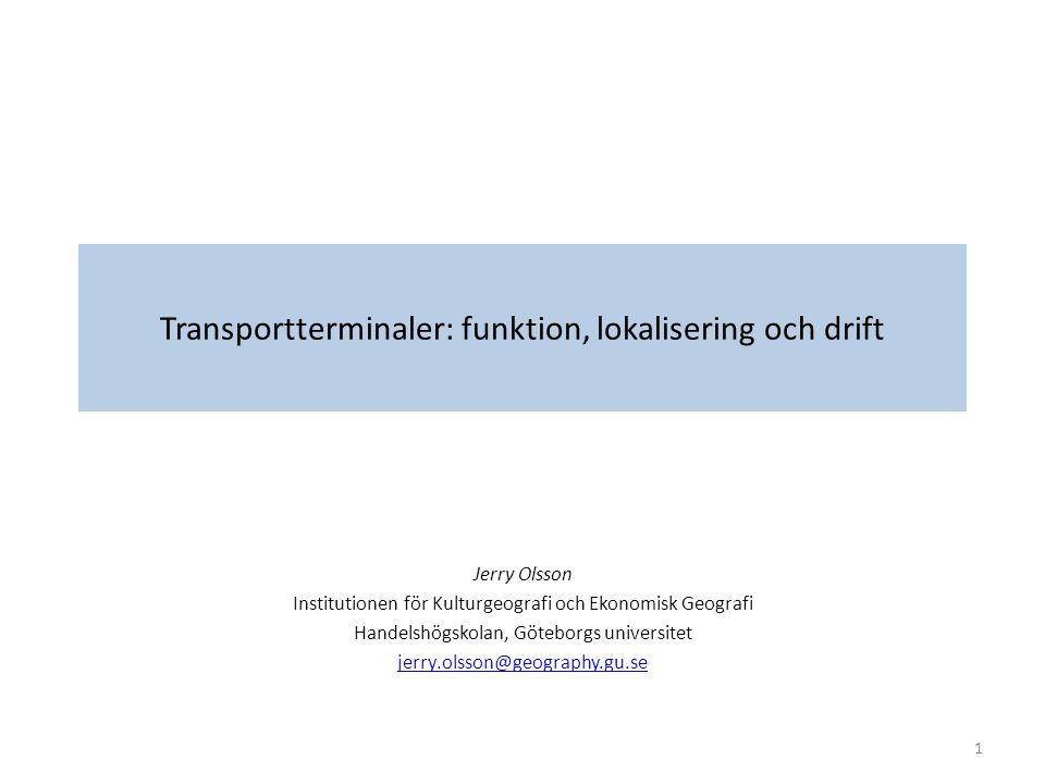 Transportterminaler: funktion, lokalisering och drift Jerry Olsson Institutionen för Kulturgeografi och Ekonomisk Geografi Handelshögskolan, Göteborgs universitet jerry.olsson@geography.gu.se 1