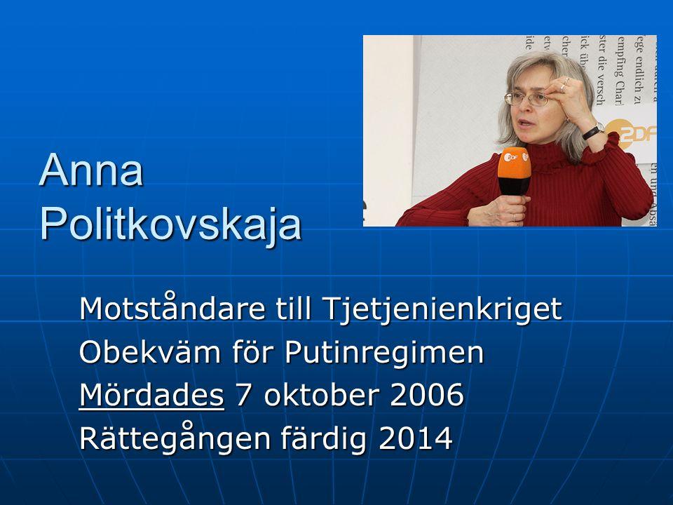 Anna Politkovskaja Motståndare till Tjetjenienkriget Obekväm för Putinregimen Mördades 7 oktober 2006 Rättegången färdig 2014