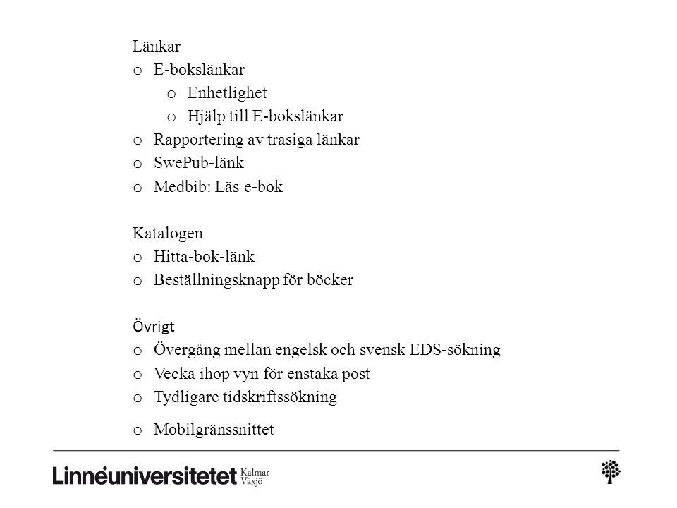 Länkar o E-bokslänkar o Enhetlighet o Hjälp till E-bokslänkar o Rapportering av trasiga länkar o SwePub-länk o Medbib: Läs e-bok Katalogen o Hitta-bok-länk o Beställningsknapp för böcker Övrigt o Övergång mellan engelsk och svensk EDS-sökning o Vecka ihop vyn för enstaka post o Tydligare tidskriftssökning o Mobilgränssnittet