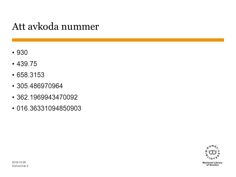 Sidnummer 2015-10-26 3 Avkoda nummer - tillvägagångssätt Bläddra på hela numret Om du inte får träff, gå till närmast överordnat nummer Läs anmärkningar - även högre upp i hierarkierna - för att hitta anvisningar om hur nummer byggs Liknande byggda nummer kan vara till hjälp Om inga anvisningar finns är numret byggt med en standardindelning Standardindelningar söks med T1–xxx, ex.