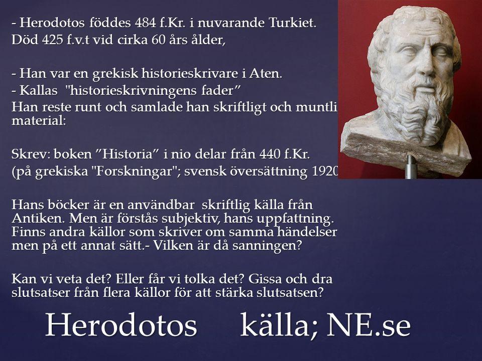 - Herodotos föddes 484 f.Kr. i nuvarande Turkiet. Död 425 f.v.t vid cirka 60 års ålder, - Han var en grekisk historieskrivare i Aten. - Kallas