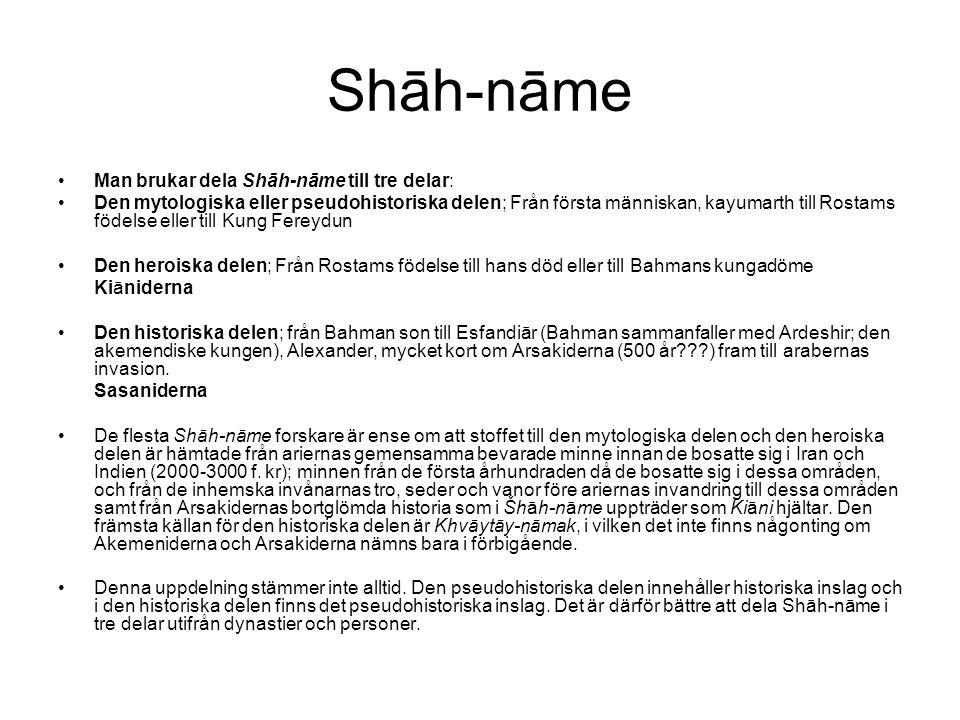Shāh-nāme Man brukar dela Shāh-nāme till tre delar: Den mytologiska eller pseudohistoriska delen; Från första människan, kayumarth till Rostams födelse eller till Kung Fereydun Den heroiska delen; Från Rostams födelse till hans död eller till Bahmans kungadöme Kiāniderna Den historiska delen; från Bahman son till Esfandiār (Bahman sammanfaller med Ardeshir; den akemendiske kungen), Alexander, mycket kort om Arsakiderna (500 år???) fram till arabernas invasion.