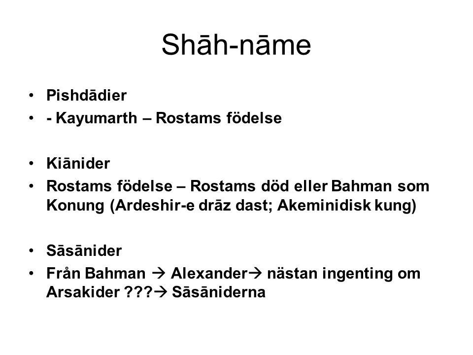 Shāh-nāme Pishdādier - Kayumarth – Rostams födelse Kiānider Rostams födelse – Rostams död eller Bahman som Konung (Ardeshir-e drāz dast; Akeminidisk kung) Sāsānider Från Bahman  Alexander  nästan ingenting om Arsakider .
