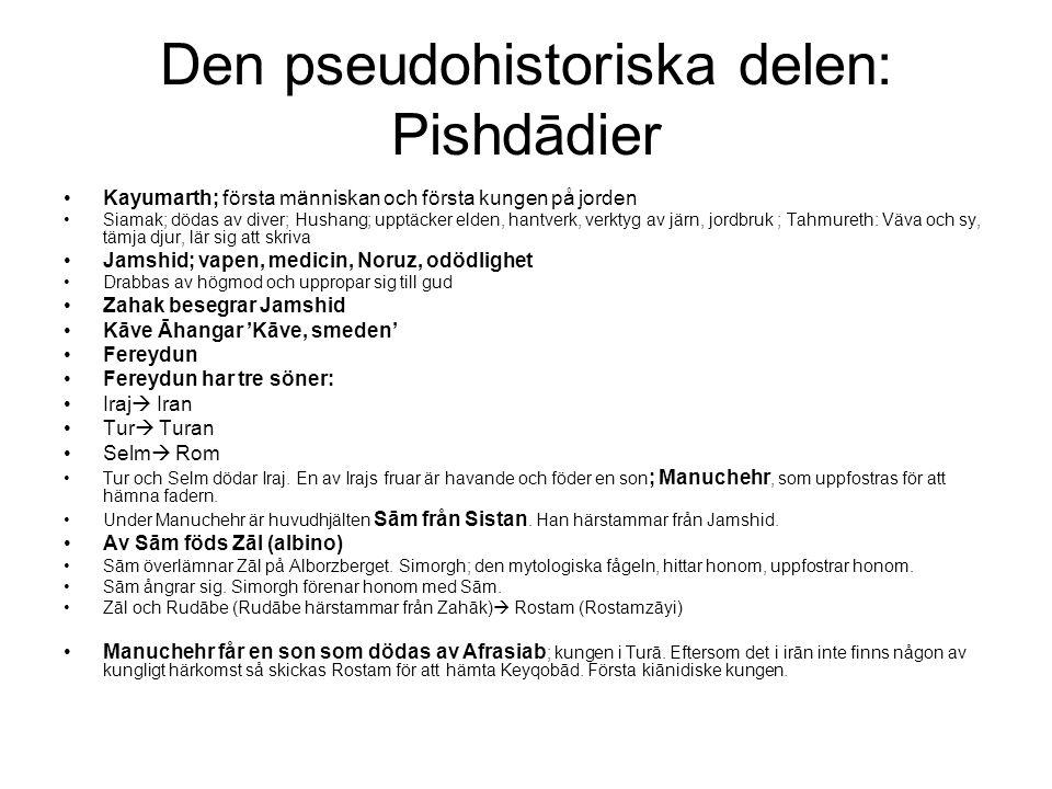 Den pseudohistoriska delen: Pishdādier Kayumarth; första människan och första kungen på jorden Siamak; dödas av diver; Hushang; upptäcker elden, hantv