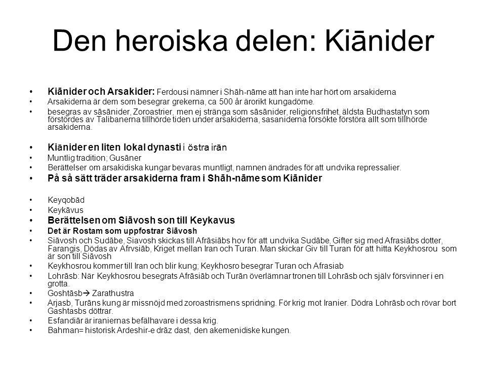 Den heroiska delen: Kiānider Kiānider och Arsakider: Ferdousi nämner i Shāh-nāme att han inte har hört om arsakiderna Arsakiderna är dem som besegrar grekerna, ca 500 år ärorikt kungadöme.