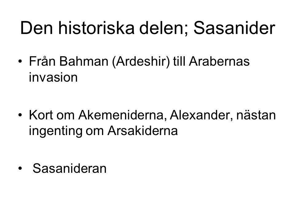 Den historiska delen; Sasanider Från Bahman (Ardeshir) till Arabernas invasion Kort om Akemeniderna, Alexander, nästan ingenting om Arsakiderna Sasanideran