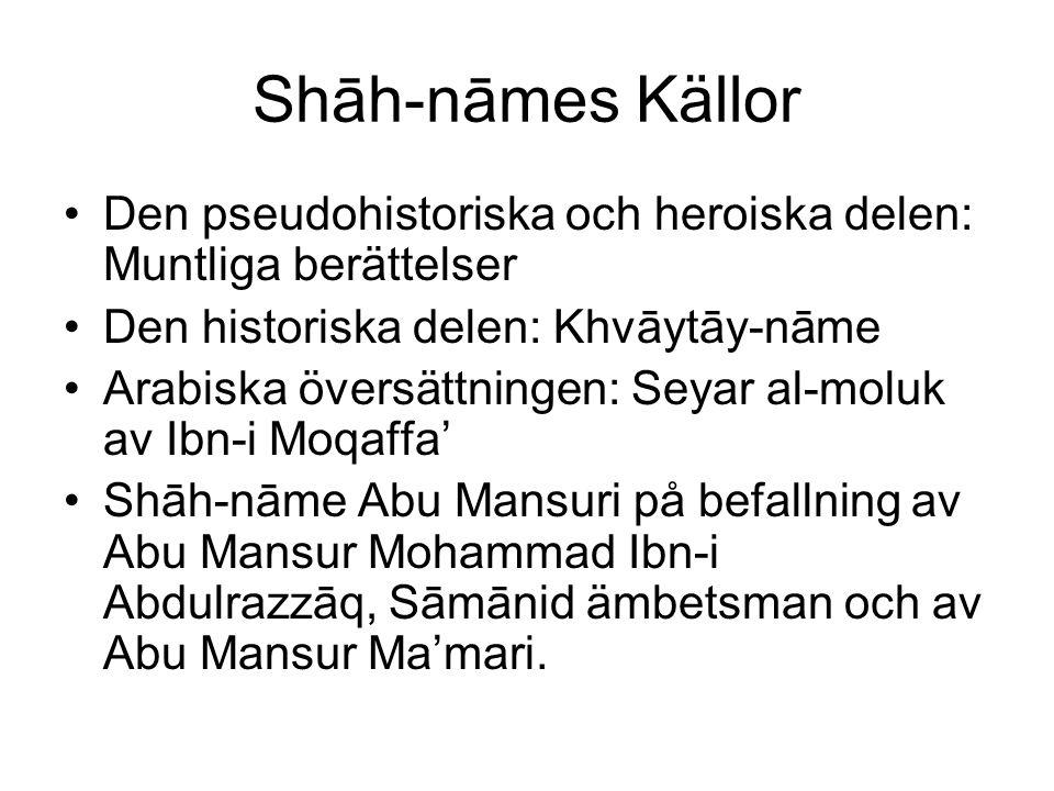 Shāh-nāmes Källor Den pseudohistoriska och heroiska delen: Muntliga berättelser Den historiska delen: Khvāytāy-nāme Arabiska översättningen: Seyar al-moluk av Ibn-i Moqaffa' Shāh-nāme Abu Mansuri på befallning av Abu Mansur Mohammad Ibn-i Abdulrazzāq, Sāmānid ämbetsman och av Abu Mansur Ma'mari.