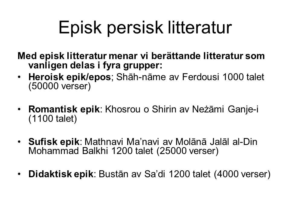Episk persisk litteratur Med episk litteratur menar vi berättande litteratur som vanligen delas i fyra grupper: Heroisk epik/epos; Shāh-nāme av Ferdousi 1000 talet (50000 verser) Romantisk epik: Khosrou o Shirin av Neżāmi Ganje-i (1100 talet) Sufisk epik: Mathnavi Ma'navi av Molānā Jalāl al-Din Mohammad Balkhi 1200 talet (25000 verser) Didaktisk epik: Bustān av Sa'di 1200 talet (4000 verser)