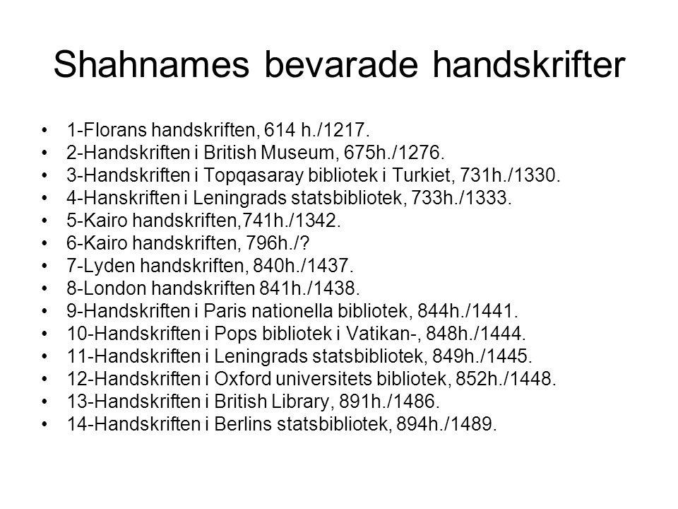 Shahnames bevarade handskrifter 1-Florans handskriften, 614 h./1217. 2-Handskriften i British Museum, 675h./1276. 3-Handskriften i Topqasaray bibliote