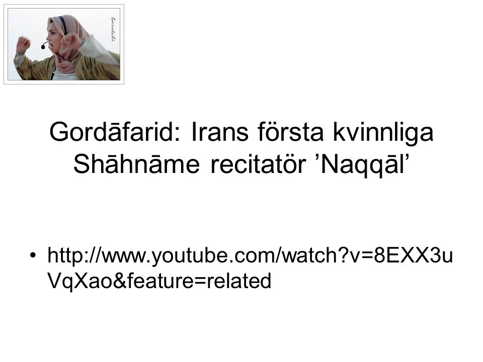 Gordāfarid: Irans första kvinnliga Shāhnāme recitatör 'Naqqāl' http://www.youtube.com/watch v=8EXX3u VqXao&feature=related