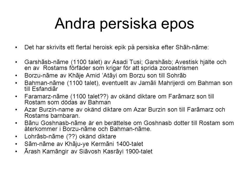 Andra persiska epos Det har skrivits ett flertal heroisk epik på persiska efter Shāh-nāme: Garshāsb-nāme (1100 talet) av Asadi Tusi; Garshāsb; Avestisk hjälte och en av Rostams förfäder som krigar för att sprida zoroastrismen Borzu-nāme av Khāje Amid 'Atāyi om Borzu son till Sohrāb Bahman-nāme (1100 talet), eventuellt av Jamāli Mahrijerdi om Bahman son till Esfandiār Faramarz-nāme (1100 talet ) av okänd diktare om Farāmarz son till Rostam som dödas av Bahman Azar Burzin-name av okänd diktare om Azar Burzin son till Farāmarz och Rostams barnbaran.