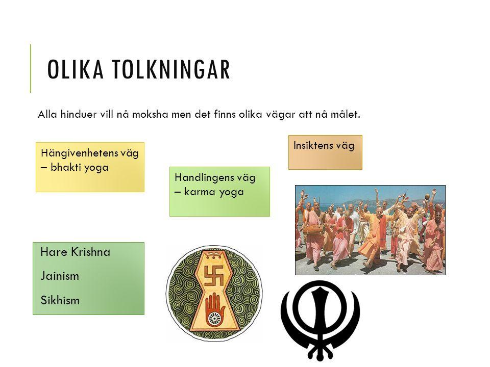 OLIKA TOLKNINGAR Hare Krishna Jainism Sikhism Handlingens väg – karma yoga Insiktens väg Hängivenhetens väg – bhakti yoga Alla hinduer vill nå moksha