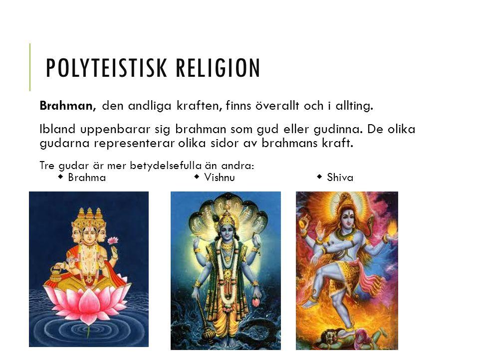 POLYTEISTISK RELIGION Brahman, den andliga kraften, finns överallt och i allting. Ibland uppenbarar sig brahman som gud eller gudinna. De olika gudarn