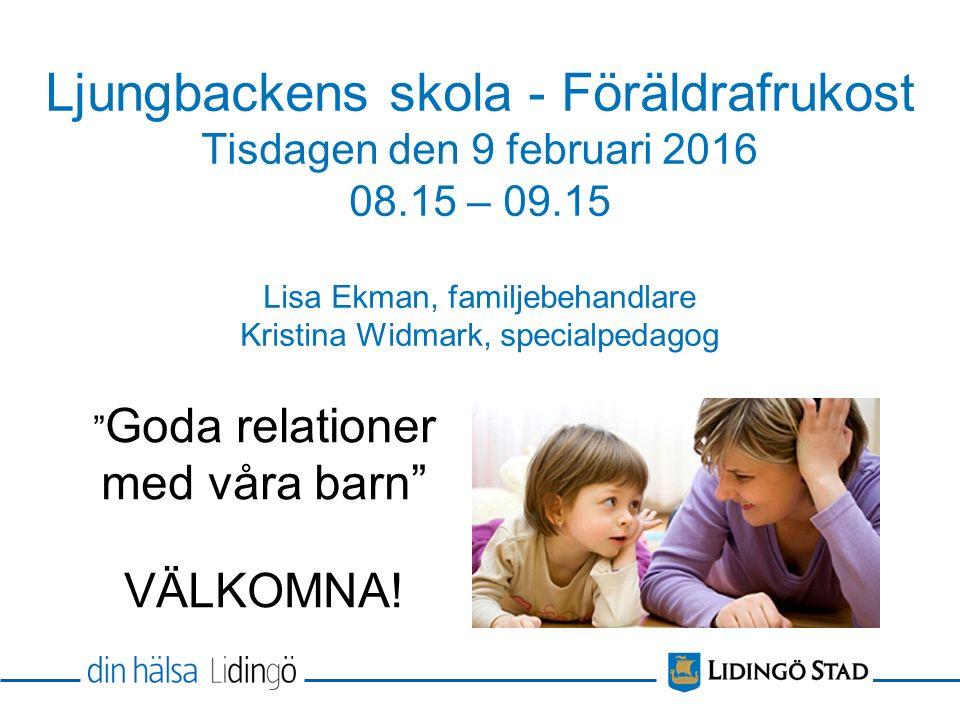 """Ljungbackens skola - Föräldrafrukost Tisdagen den 9 februari 2016 08.15 – 09.15 Lisa Ekman, familjebehandlare Kristina Widmark, specialpedagog """" Goda"""