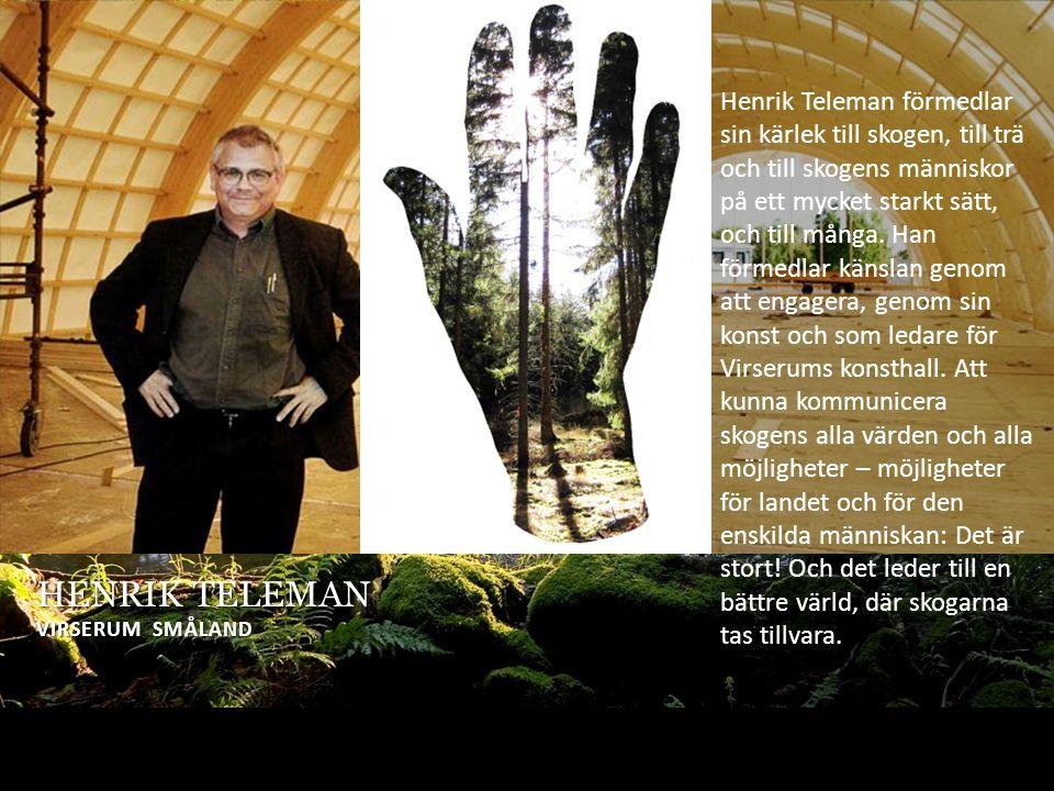 HENRIK TELEMAN VIRSERUM SMÅLAND Henrik Teleman förmedlar sin kärlek till skogen, till trä och till skogens människor på ett mycket starkt sätt, och till många.