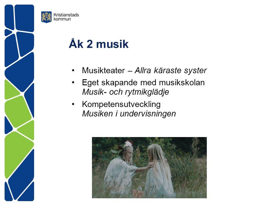 Åk 2 musik Musikteater – Allra käraste syster Eget skapande med musikskolan Musik- och rytmikglädje Kompetensutveckling Musiken i undervisningen