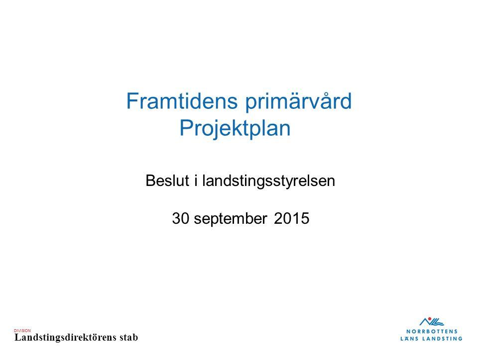 DIVISION Landstingsdirektörens stab Framtidens primärvård Projektplan Beslut i landstingsstyrelsen 30 september 2015