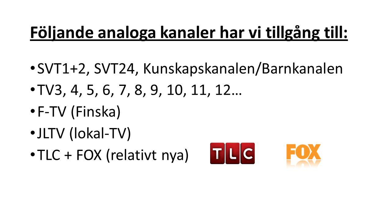 Följande analoga kanaler har vi tillgång till: SVT1+2, SVT24, Kunskapskanalen/Barnkanalen TV3, 4, 5, 6, 7, 8, 9, 10, 11, 12… F-TV (Finska) JLTV (lokal