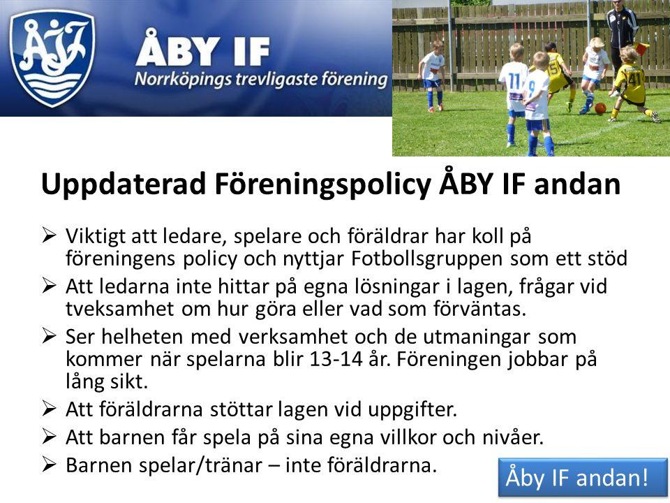 Uppdaterad Föreningspolicy ÅBY IF andan  Viktigt att ledare, spelare och föräldrar har koll på föreningens policy och nyttjar Fotbollsgruppen som ett stöd  Att ledarna inte hittar på egna lösningar i lagen, frågar vid tveksamhet om hur göra eller vad som förväntas.