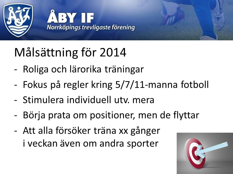 Målsättning för 2014 -Roliga och lärorika träningar -Fokus på regler kring 5/7/11-manna fotboll -Stimulera individuell utv. mera -Börja prata om posit