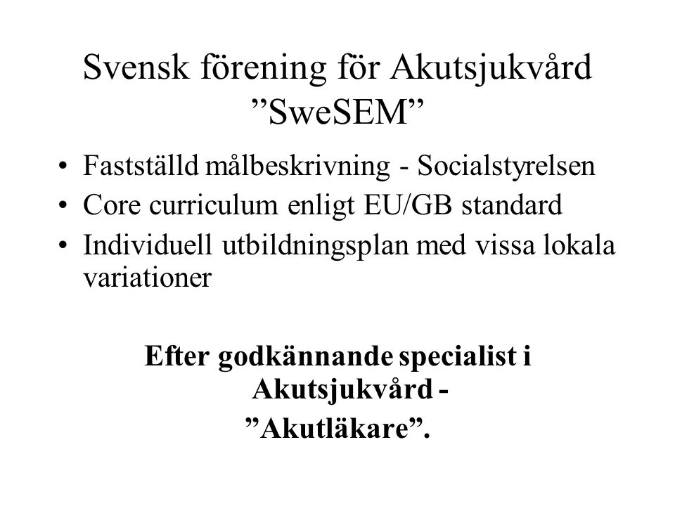 Svensk förening för Akutsjukvård SweSEM Fastställd målbeskrivning - Socialstyrelsen Core curriculum enligt EU/GB standard Individuell utbildningsplan med vissa lokala variationer Efter godkännande specialist i Akutsjukvård - Akutläkare .