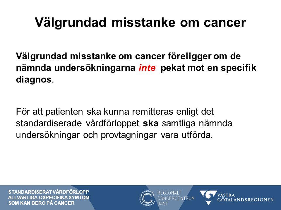 Välgrundad misstanke om cancer Välgrundad misstanke om cancer föreligger om de nämnda undersökningarna inte pekat mot en specifik diagnos.